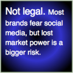 Not legal: Most brands fear social media, but lost market power is a bigger risk.