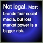 Not legal: Most brands fear social media, but lost market power is a bigger risk.