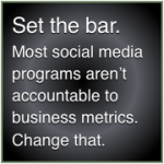 Set the bar: Most social media programs aren't accountable to business metrics.
