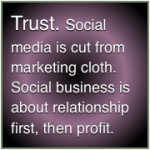 Trust: Traditional social media is cut from marketing cloth. Social business works because it activates the Trust-Business Chain Reaction.